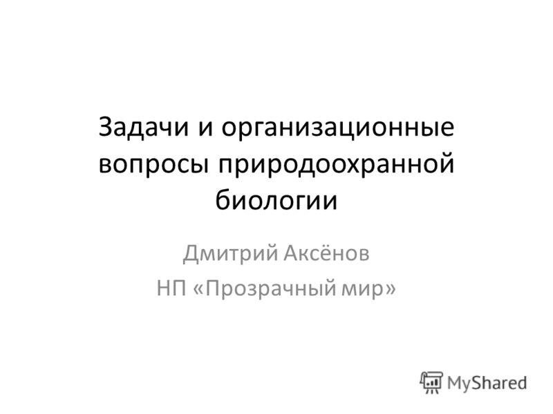Задачи и организационные вопросы природоохранной биологии Дмитрий Аксёнов НП «Прозрачный мир»