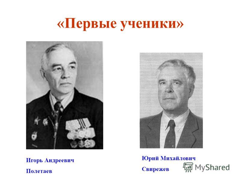 «Первые ученики» Игорь Андреевич Полетаев Юрий Михайлович Свирежев