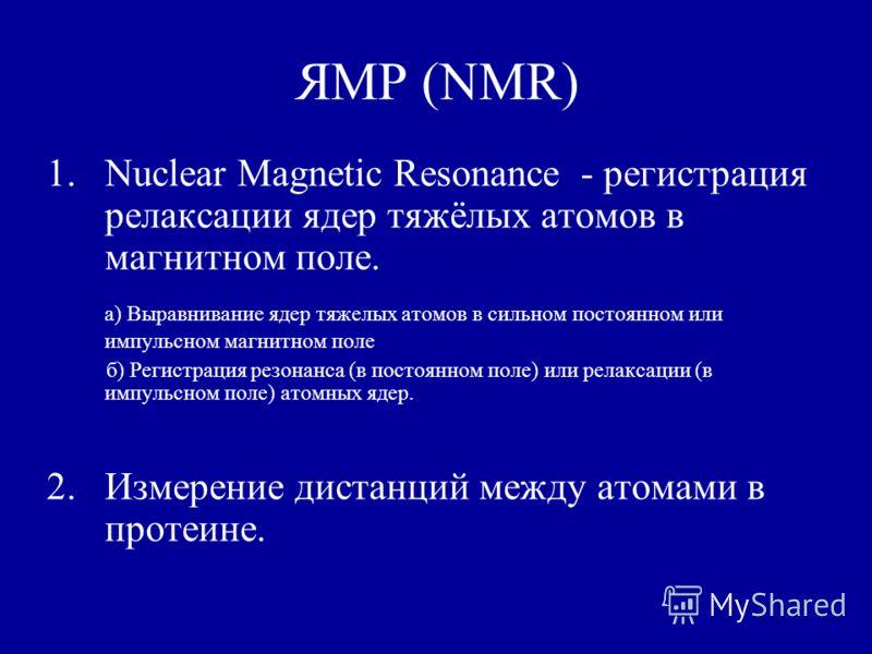 ЯМР (NMR) 1.Nuclear Magnetic Resonance - регистрация релаксации ядер тяжёлых атомов в магнитном поле. а) Выравнивание ядер тяжелых атомов в сильном постоянном или импульсном магнитном поле б) Регистрация резонанса (в постоянном поле) или релаксации (