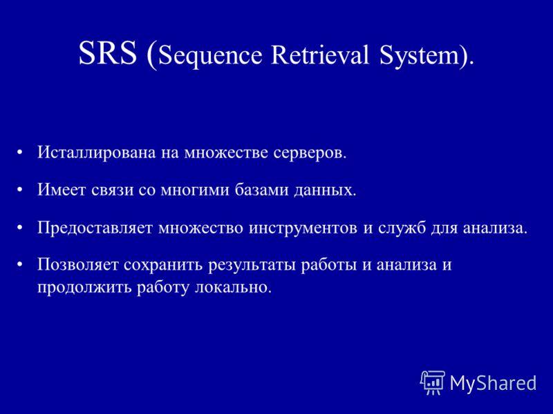 SRS ( Sequence Retrieval System). Исталлирована на множестве серверов. Имеет связи со многими базами данных. Предоставляет множество инструментов и служб для анализа. Позволяет сохранить результаты работы и анализа и продолжить работу локально.