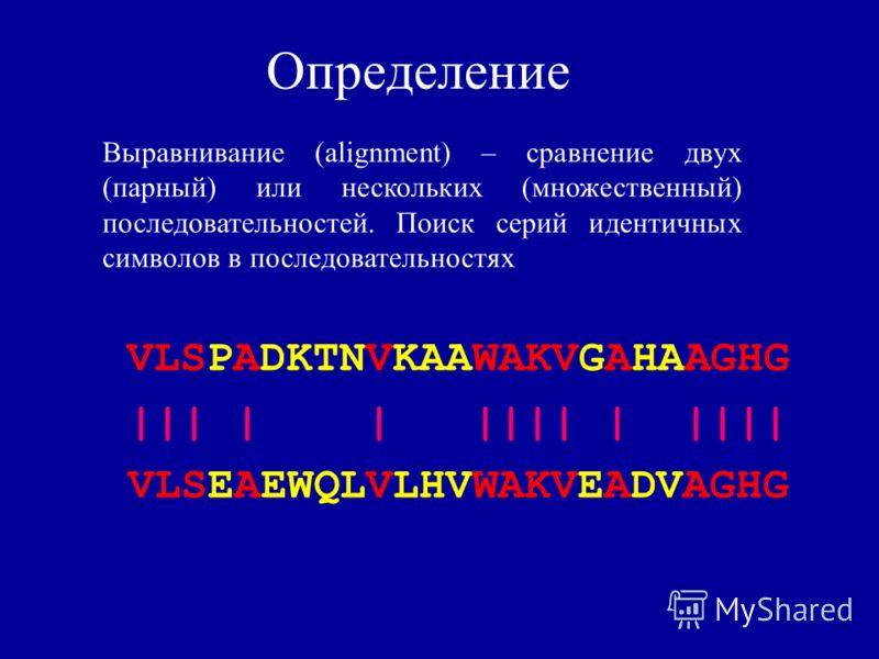 Определение VLSPADKTNVKAAWAKVGAHAAGHG ||| | | |||| | |||| VLSEAEWQLVLHVWAKVEADVAGHG Выравнивание (alignment) – сравнение двух (парный) или нескольких (множественный) последовательностей. Поиск серий идентичных символов в последовательностях