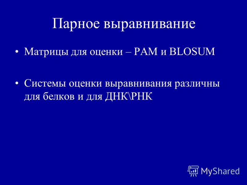Парное выравнивание Матрицы для оценки – PAM и BLOSUM Системы оценки выравнивания различны для белков и для ДНК\РНК