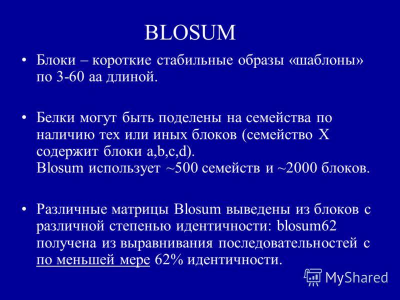 BLOSUM Блоки – короткие стабильные образы «шаблоны» по 3-60 aa длиной. Белки могут быть поделены на семейства по наличию тех или иных блоков (семейство X содержит блоки a,b,c,d). Blosum использует ~500 семейств и ~2000 блоков. Различные матрицы Blosu