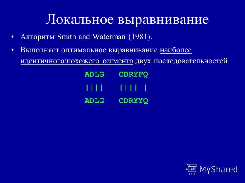 Локальное выравнивание Алгоритм Smith and Waterman (1981). Выполняет оптимальное выравнивание наиболее идентичного\похожего сегмента двух последовательностей. ADLG CDRYFQ |||| |||| | ADLG CDRYYQ