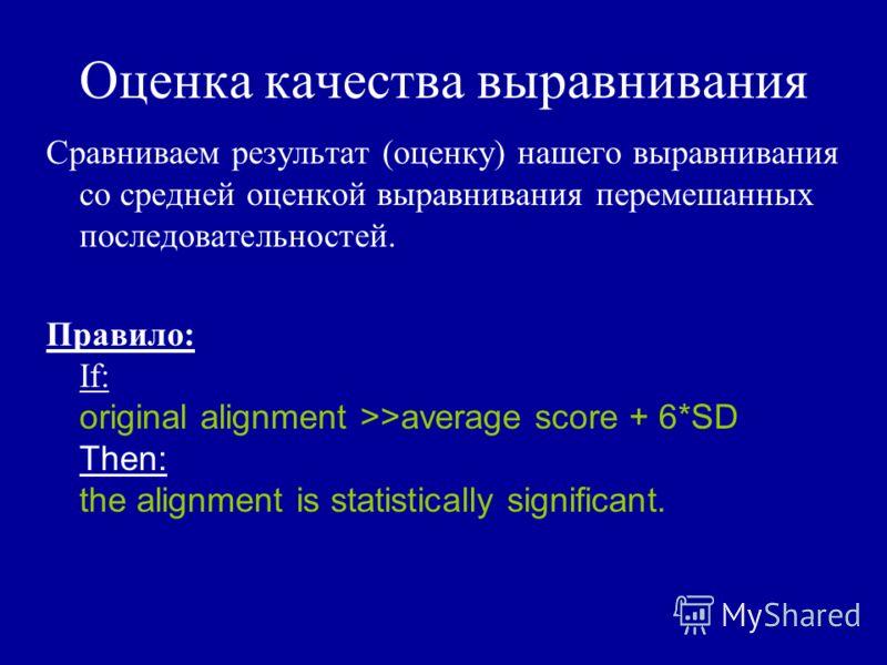 Оценка качества выравнивания Сравниваем результат (оценку) нашего выравнивания со средней оценкой выравнивания перемешанных последовательностей. Правило: If: original alignment >>average score + 6*SD Then: the alignment is statistically significant.