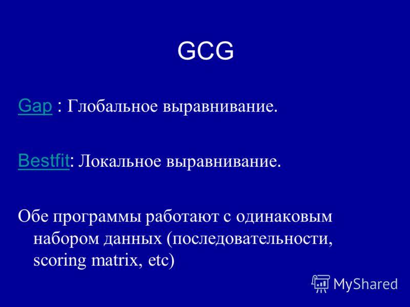 GCG GapGap : Глобальное выравнивание. BestfitBestfit: Локальное выравнивание. Обе программы работают с одинаковым набором данных (последовательности, scoring matrix, etc)