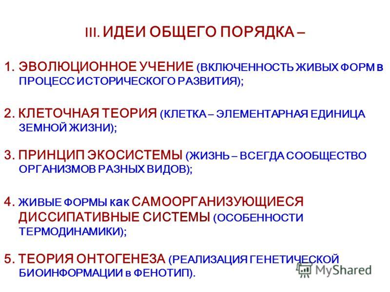 III. ИДЕИ ОБЩЕГО ПОРЯДКА – 1.ЭВОЛЮЦИОННОЕ УЧЕНИЕ (ВКЛЮЧЕННОСТЬ ЖИВЫХ ФОРМ в ПРОЦЕСС ИСТОРИЧЕСКОГО РАЗВИТИЯ); 2. КЛЕТОЧНАЯ ТЕОРИЯ (КЛЕТКА – ЭЛЕМЕНТАРНАЯ ЕДИНИЦА ЗЕМНОЙ ЖИЗНИ); 3. ПРИНЦИП ЭКОСИСТЕМЫ (ЖИЗНЬ – ВСЕГДА СООБЩЕСТВО ОРГАНИЗМОВ РАЗНЫХ ВИДОВ);