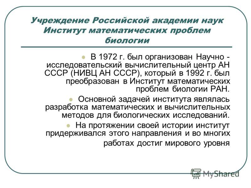 Учреждение Российской академии наук Институт математических проблем биологии В 1972 г. был организован Научно - исследовательский вычислительный центр АН СССР (НИВЦ АН СССР), который в 1992 г. был преобразован в Институт математических проблем биолог