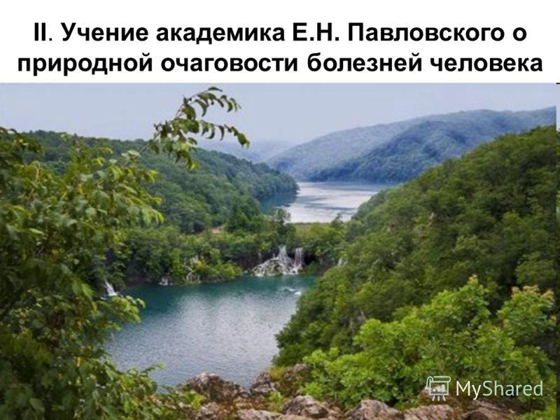 II. Учение академика Е.Н. Павловского о природной очаговости болезней человека