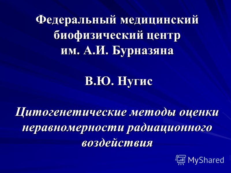 Федеральный медицинский биофизический центр им. А.И. Бурназяна В.Ю. Нугис Цитогенетические методы оценки неравномерности радиационного воздействия