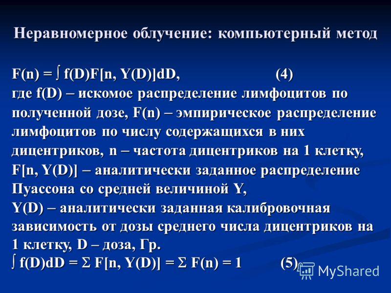 Неравномерное облучение: компьютерный метод F(n) = f(D)F[n, Y(D)]dD, (4) где f(D) – искомое распределение лимфоцитов по полученной дозе, F(n) – эмпирическое распределение лимфоцитов по числу содержащихся в них дицентриков, n – частота дицентриков на