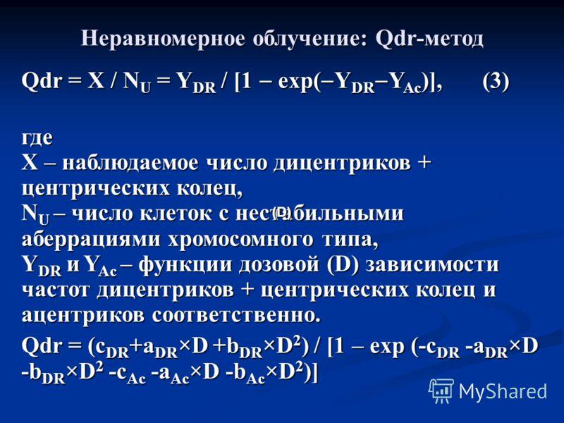 Неравномерное облучение: Qdr-метод Qdr = X / N U = Y DR / [1 exp( Y DR Y Ac )], (3) где X – наблюдаемое число дицентриков + центрических колец, N U – число клеток с нестабильными аберрациями хромосомного типа, Y DR и Y Ac – функции дозовой (D) зависи