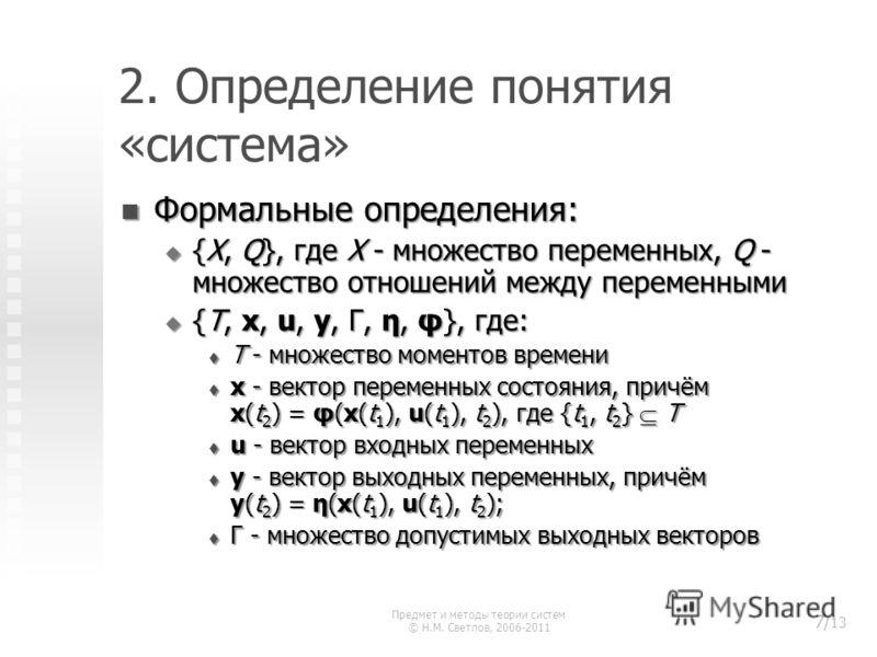 2. Определение понятия «система» Формальные определения: Формальные определения: {X, Q}, где X - множество переменных, Q - множество отношений между переменными {X, Q}, где X - множество переменных, Q - множество отношений между переменными {T, x, u,