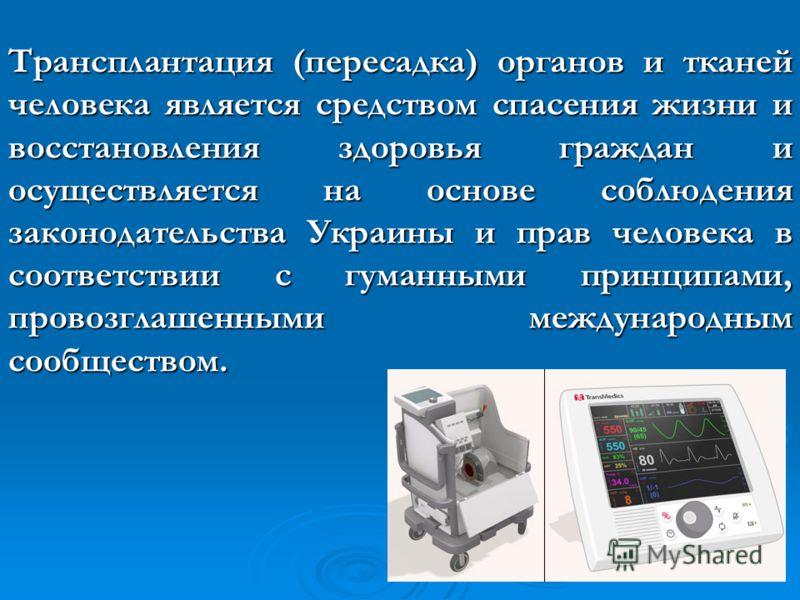 Трансплантация (пересадка) органов и тканей человека является средством спасения жизни и восстановления здоровья граждан и осуществляется на основе соблюдения законодательства Украины и прав человека в соответствии с гуманными принципами, провозглаше