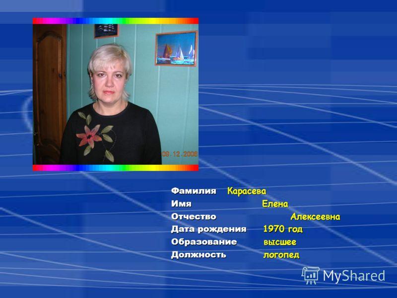 Фамилия Карасева Имя Елена Отчество Алексеевна Дата рождения 1970 год Образование высшее Должность логопед
