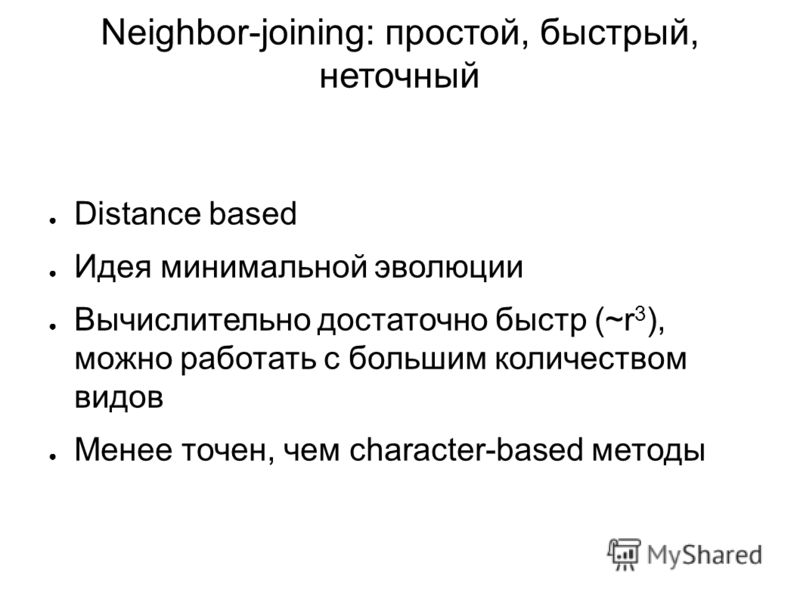 Neighbor-joining: простой, быстрый, неточный Distance based Идея минимальной эволюции Вычислительно достаточно быстр (~r 3 ), можно работать с большим количеством видов Менее точен, чем character-based методы