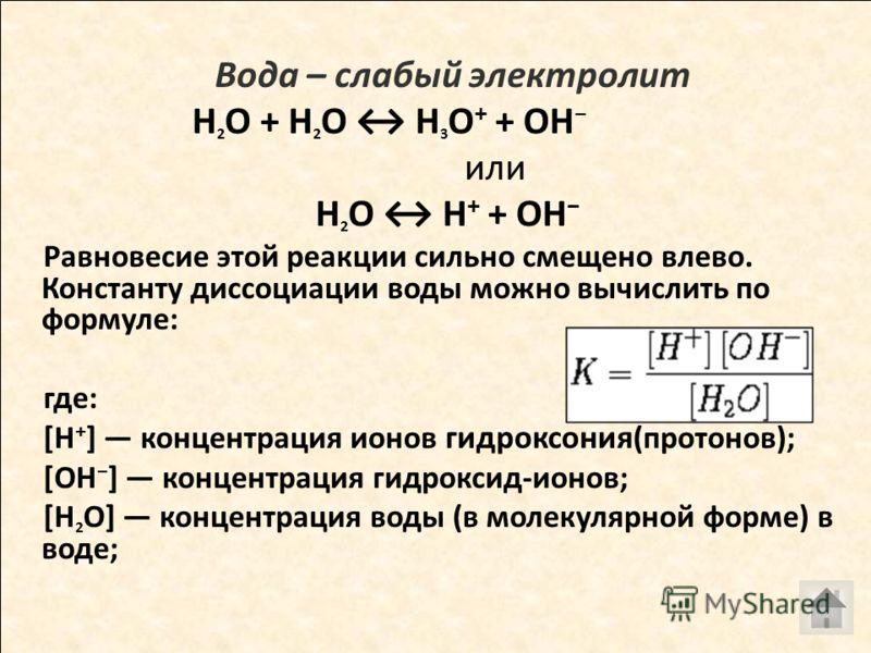 Вода – слабый электролит H 2 O + H 2 O H 3 O + + OH или H 2 O H + + OH Равновесие этой реакции сильно смещено влево. Константу диссоциации воды можно вычислить по формуле: где: [H + ] концентрация ионов гидроксония (протонов); [OH ] концентрация гидр