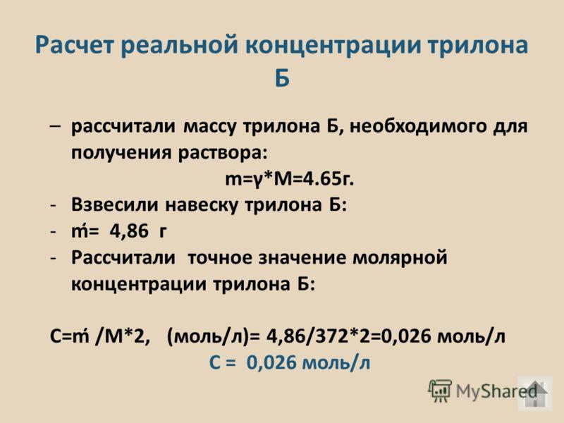 Расчет реальной концентрации трилона Б –рассчитали массу трилона Б, необходимого для получения раствора: m=γ*M=4.65г. -Взвесили навеску трилона Б: -m̒= 4,86 г -Рассчитали точное значение молярной концентрации трилона Б: С=m̒ /M*2, (моль/л)= 4,86/372*
