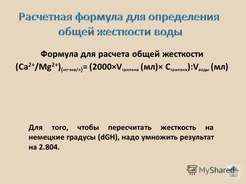 Формула для расчета общей жесткости (Са 2+ /Мg 2+ ) ( мг-экв/л ) = (2000×V трилона (мл)× C трилона ):V воды (мл) Для того, чтобы пересчитать жесткость на немецкие градусы (dGH), надо умножить результат на 2.804.