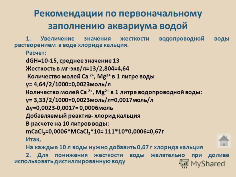 Рекомендации по первоначальному заполнению аквариума водой 1. Увеличение значения жесткости водопроводной воды растворением в воде хлорида кальция. Расчет: dGH=10-15, среднее значение 13 Жесткость в мг-экв/л=13/2,804=4,64 Количество молей Са 2+, Мg 2