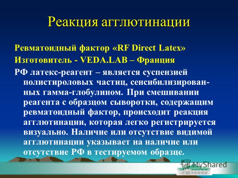 Реакция агглютинации Ревматоидный фактор «RF Direct Latex» Изготовитель - VEDA.LAB – Франция РФ латекс-реагент – является суспензией полистироловых частиц, сенсибилизирован- ных гамма-глобулином. При смешивании реагента с образцом сыворотки, содержащ