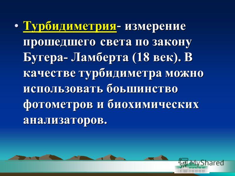 Турбидиметрия - измерение прошедшего света по закону Бугера- Ламберта (18 век). В качестве турбидиметра можно использовать боьшинство фотометров и биохимических анализаторов.Турбидиметрия - измерение прошедшего света по закону Бугера- Ламберта (18 ве
