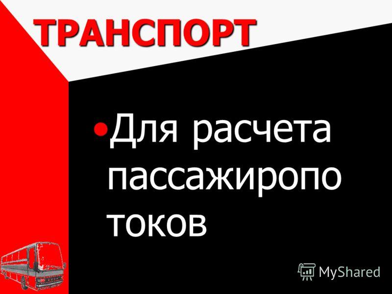 ТРАНСПОРТ Для расчета пассажиропо токовДля расчета пассажиропо токов