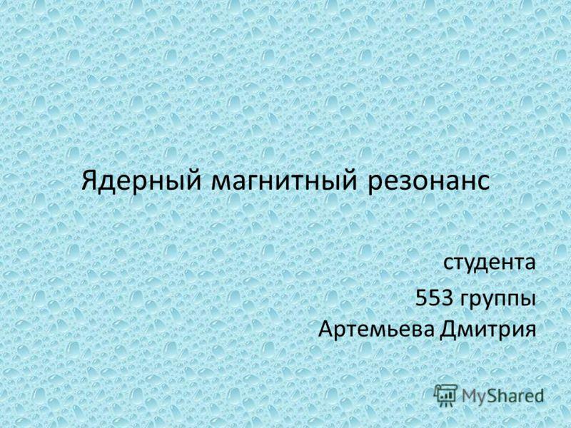 Ядерный магнитный резонанс студента 553 группы Артемьева Дмитрия