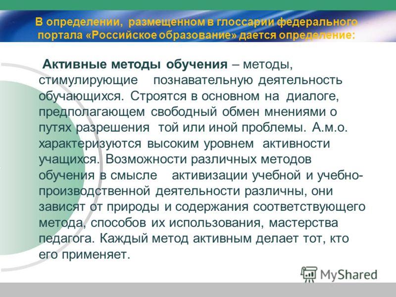 В определении, размещенном в глоссарии федерального портала «Российское образование» дается определение: Активные методы обучения – методы, стимулирующие познавательную деятельность обучающихся. Строятся в основном на диалоге, предполагающем свободны