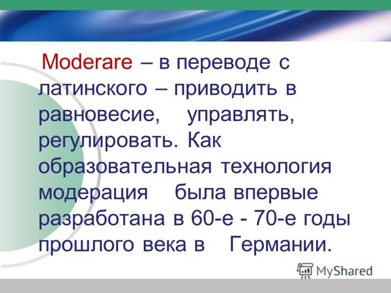 Moderare – в переводе с латинского – приводить в равновесие, управлять, регулировать. Как образовательная технология модерация была впервые разработана в 60-е - 70-е годы прошлого века в Германии.