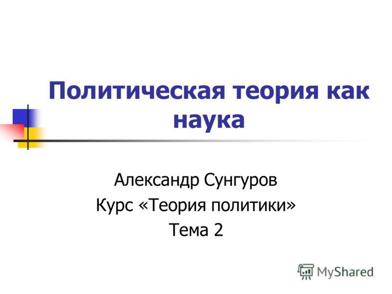 Политическая теория как наука Александр Сунгуров Курс «Теория политики» Тема 2