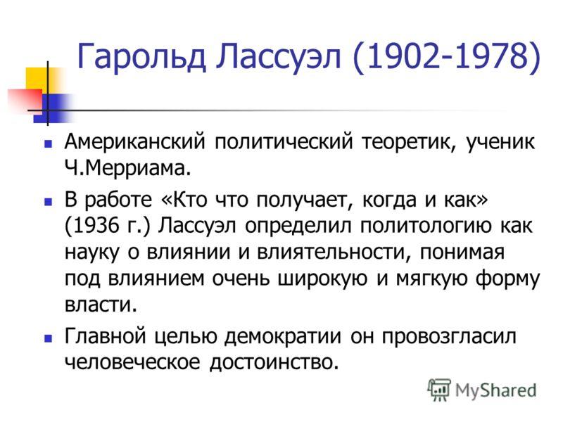 Гарольд Лассуэл (1902-1978) Американский политический теоретик, ученик Ч.Мерриама. В работе «Кто что получает, когда и как» (1936 г.) Лассуэл определил политологию как науку о влиянии и влиятельности, понимая под влиянием очень широкую и мягкую форму