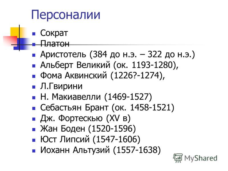 Персоналии Сократ Платон Аристотель (384 до н.э. – 322 до н.э.) Альберт Великий (ок. 1193-1280), Фома Аквинский (1226?-1274), Л.Гвирини Н. Макиавелли (1469-1527) Себастьян Брант (ок. 1458-1521) Дж. Фортескью (XV в) Жан Боден (1520-1596) Юст Липсий (1