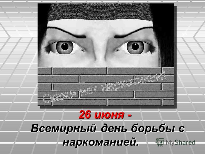 26 июня - 26 июня - Всемирный день борьбы с Всемирный день борьбы с наркоманией. наркоманией.
