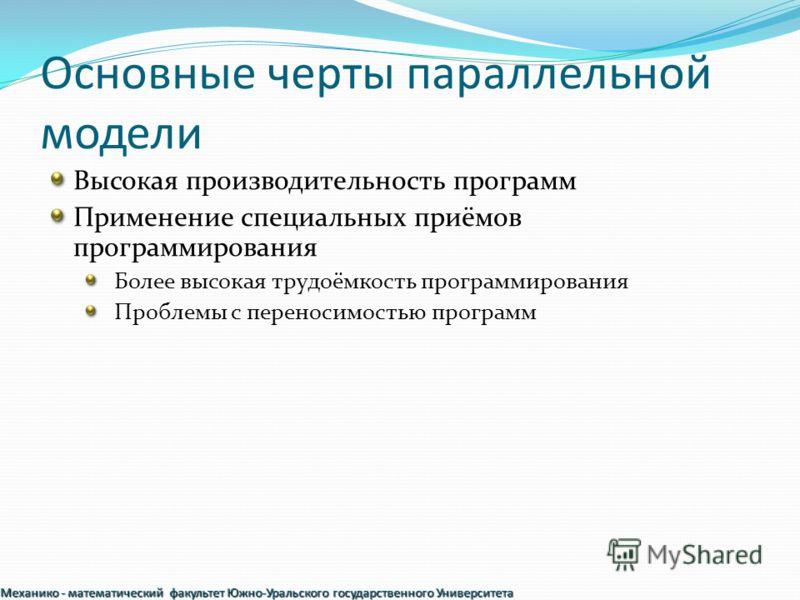 Основные черты параллельной модели Высокая производительность программ Применение специальных приёмов программирования Более высокая трудоёмкость программирования Проблемы с переносимостью программ Механико - математический факультет Южно-Уральского