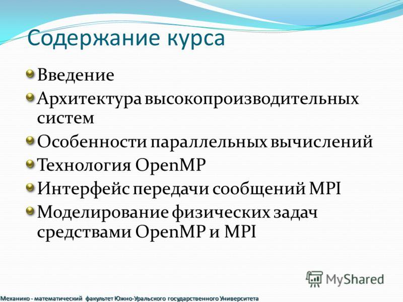 Содержание курса Введение Архитектура высокопроизводительных систем Особенности параллельных вычислений Технология OpenMP Интерфейс передачи сообщений MPI Моделирование физических задач средствами OpenMP и MPI Механико - математический факультет Южно