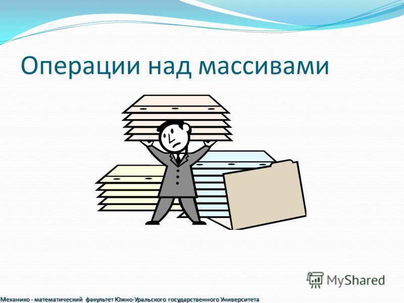 Операции над массивами Механико - математический факультет Южно-Уральского государственного Университета