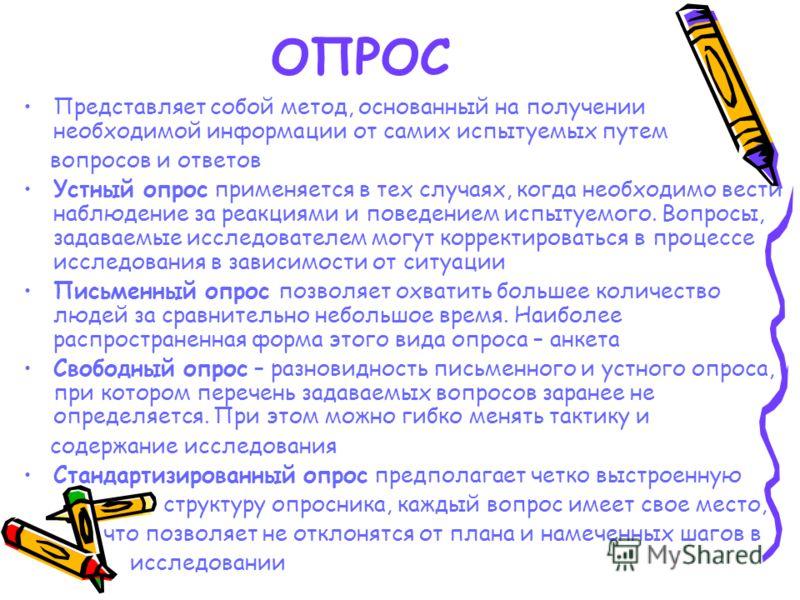 ОПРОС Представляет собой метод, основанный на получении необходимой информации от самих испытуемых путем вопросов и ответов Устный опрос применяется в тех случаях, когда необходимо вести наблюдение за реакциями и поведением испытуемого. Вопросы, зада