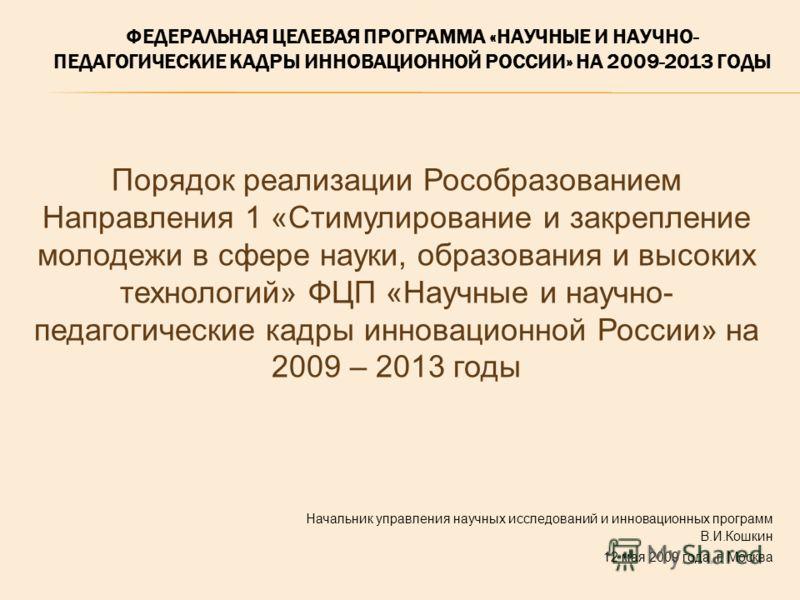 Начальник управления научных исследований и инновационных программ В.И.Кошкин 12 мая 2009 года, г. Москва Порядок реализации Рособразованием Направления 1 «Стимулирование и закрепление молодежи в сфере науки, образования и высоких технологий» ФЦП «На