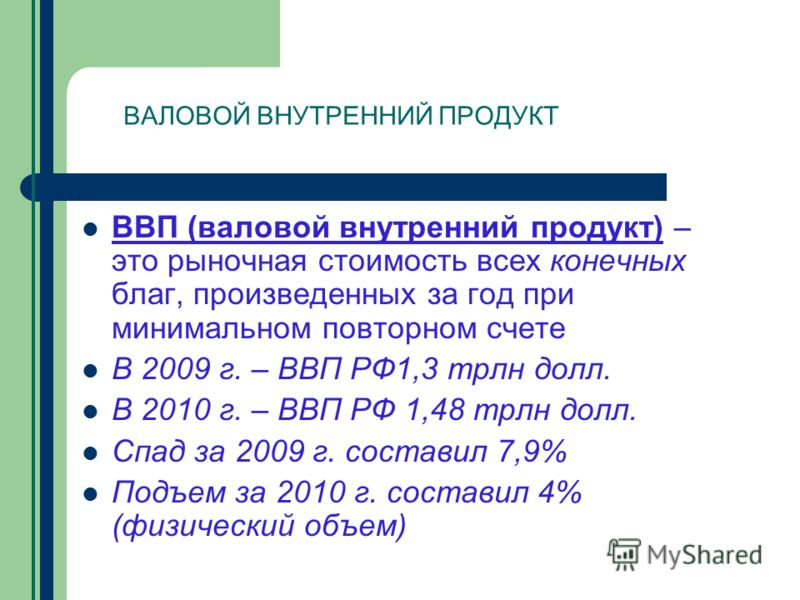 ВВП (валовой внутренний продукт) – это рыночная стоимость всех конечных благ, произведенных за год при минимальном повторном счете В 2009 г. – ВВП РФ1,3 трлн долл. В 2010 г. – ВВП РФ 1,48 трлн долл. Спад за 2009 г. составил 7,9% Подъем за 2010 г. сос