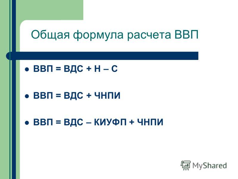 Общая формула расчета ВВП ВВП = ВДС + Н – С ВВП = ВДС + ЧНПИ ВВП = ВДС – КИУФП + ЧНПИ