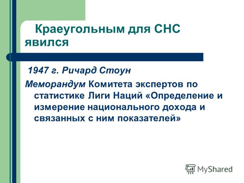 Краеугольным для СНС явился 1947 г. Ричард Стоун Меморандум Комитета экспертов по статистике Лиги Наций «Определение и измерение национального дохода и связанных с ним показателей»