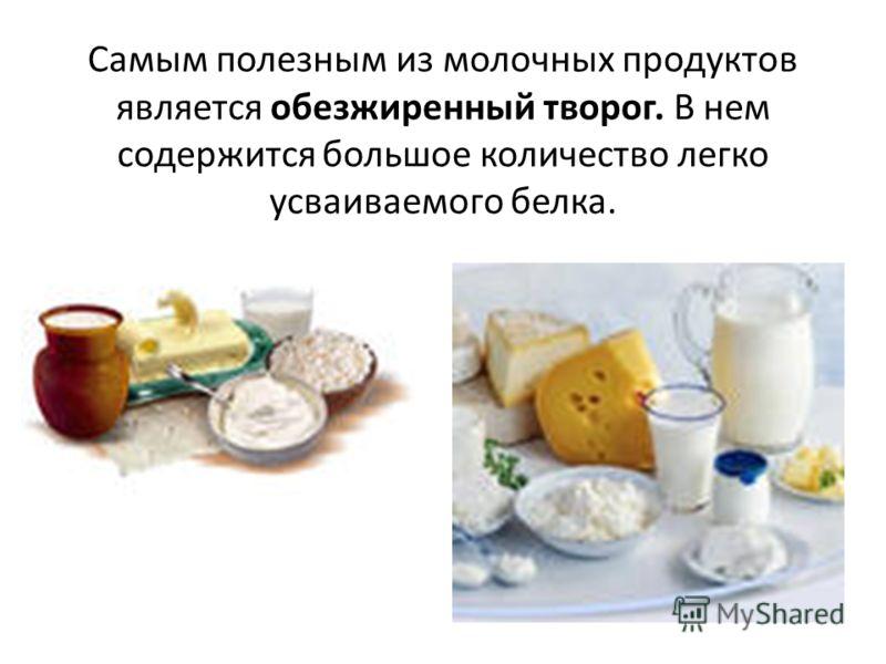 Самым полезным из молочных продуктов является обезжиренный творог. В нем содержится большое количество легко усваиваемого белка.