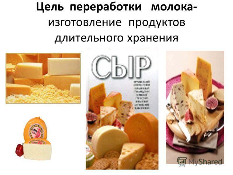 Цель переработки молока- изготовление продуктов длительного хранения