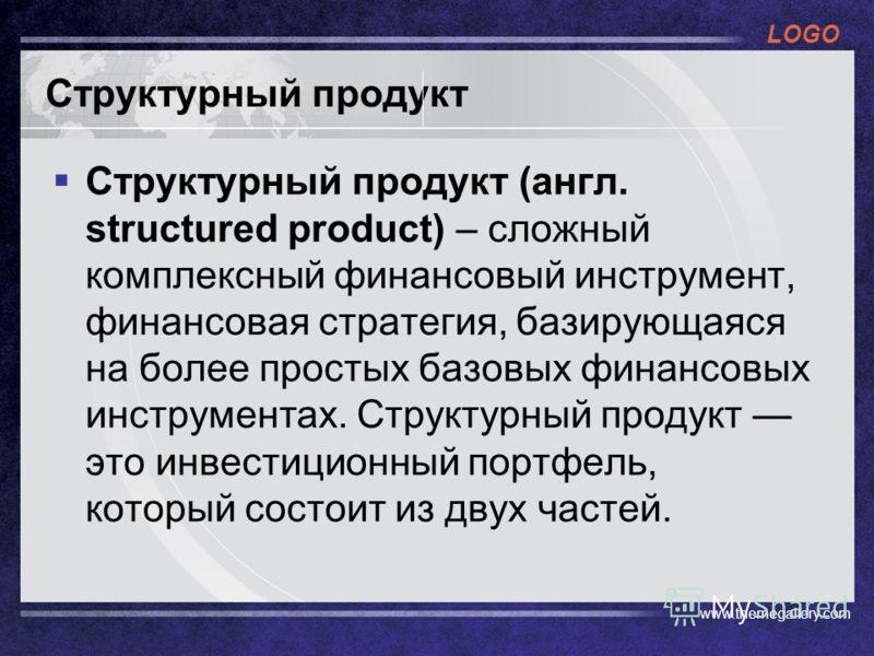 LOGO www.themegallery.com Структурный продукт Структурный продукт (англ. structured product) – сложный комплексный финансовый инструмент, финансовая стратегия, базирующаяся на более простых базовых финансовых инструментах. Структурный продукт это инв