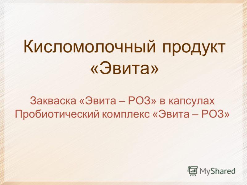 Кисломолочный продукт «Эвита» Закваска «Эвита – РОЗ» в капсулах Пробиотический комплекс «Эвита – РОЗ»