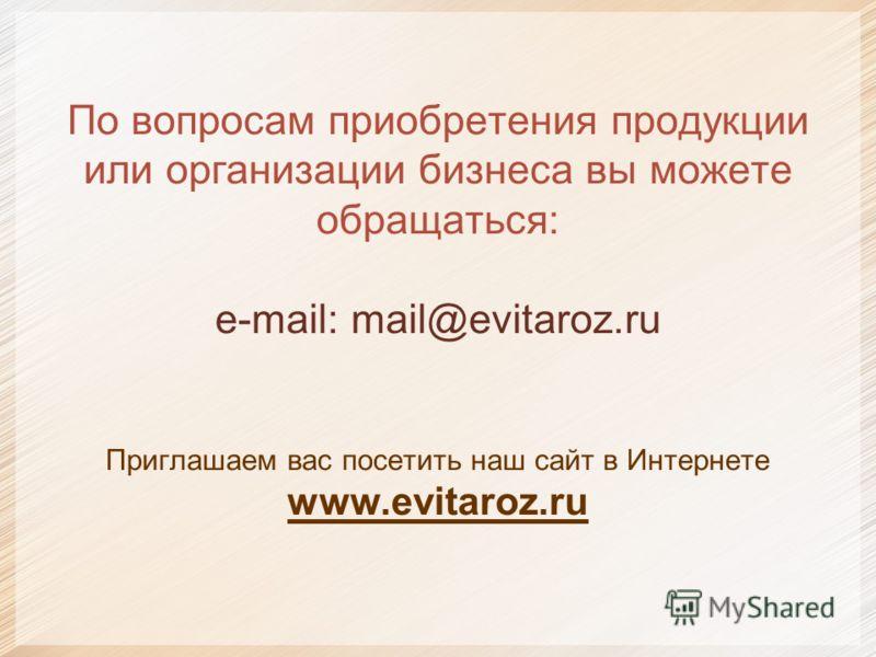 По вопросам приобретения продукции или организации бизнеса вы можете обращаться: e-mail: mail@evitaroz.ru Приглашаем вас посетить наш сайт в Интернете www.evitaroz.ru
