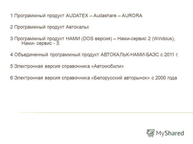 1 Программный продукт АUDATEX – Audashare – AURORA 2 Программный продукт Автокальк 3 Программный продукт НАМИ (DOS версия) – Нами-сервис 2 (Windous), Нами- сервис - 3: 4 Объединенный программный продукт АВТОКАЛЬК-НАМИ-БАЭС с 2011 г. 5 Электронная вер