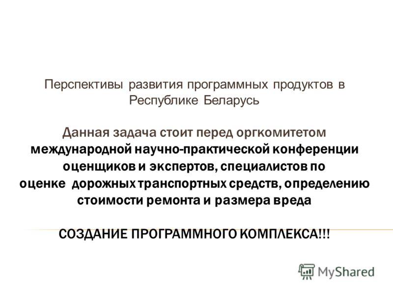 Перспективы развития программных продуктов в Республике Беларусь Данная задача стоит перед оргкомитетом международной научно-практической конференции оценщиков и экспертов, специалистов по оценке дорожных транспортных средств, определению стоимости р