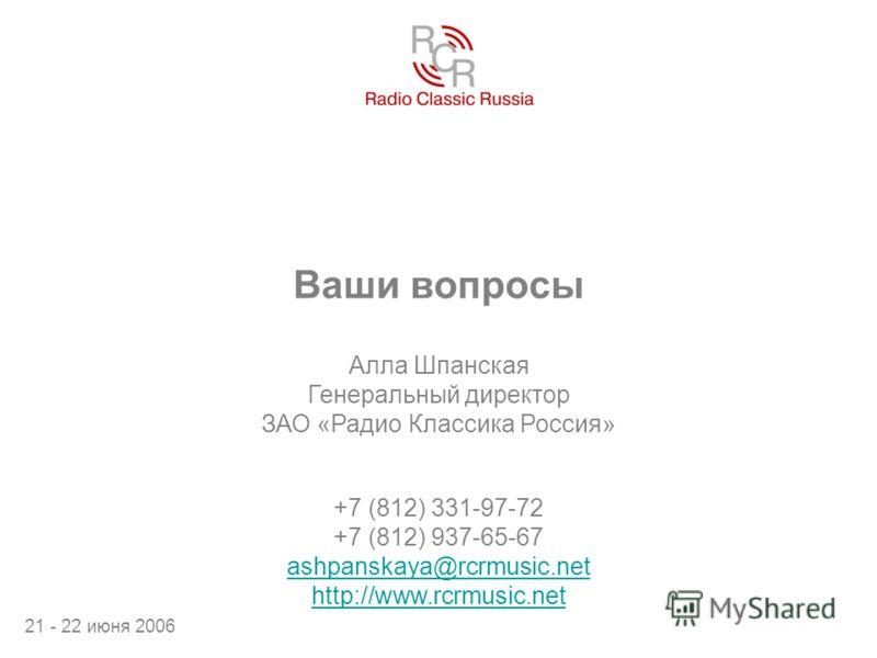 Ваши вопросы Алла Шпанская Генеральный директор ЗАО «Радио Классика Россия» 21 - 22 июня 2006 +7 (812) 331-97-72 +7 (812) 937-65-67 ashpanskaya@rcrmusic.net http://www.rcrmusic.net